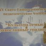 XV Свято-Евфросиниевские  педагогические чтения «Культура семьи, православные традиции»